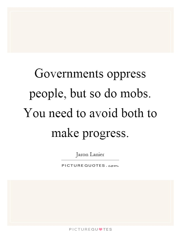 Governments oppress people, but so do mobs. You need to avoid both to make progress Picture Quote #1