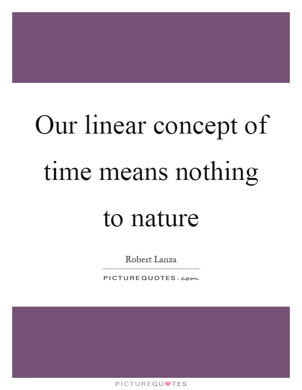 Our linear concept of time means nothing to nature Picture Quote #1