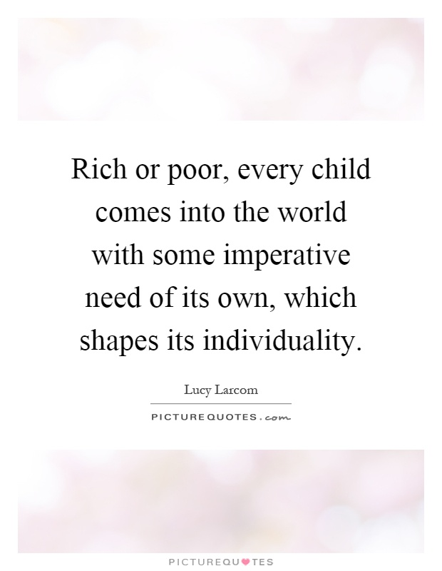 Rich or poor, every child comes into the world with some imperative need of its own, which shapes its individuality Picture Quote #1