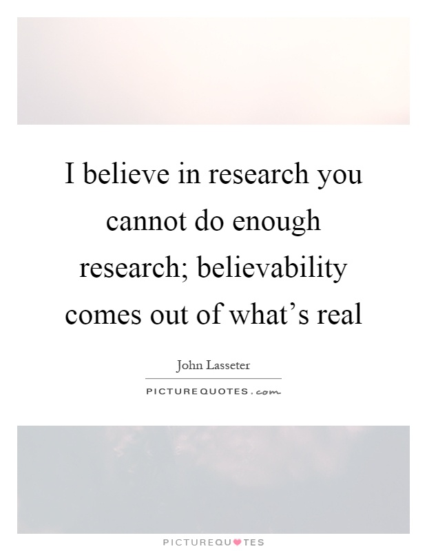 I believe in research you cannot do enough research; believability comes out of what's real Picture Quote #1