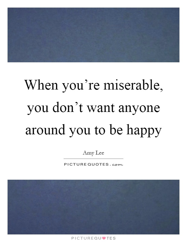 When you're miserable, you don't want anyone around you to be happy Picture Quote #1