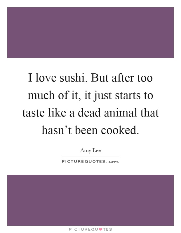 I love sushi. But after too much of it, it just starts to taste like a dead animal that hasn't been cooked Picture Quote #1