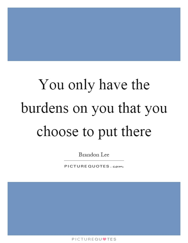 You only have the burdens on you that you choose to put there Picture Quote #1
