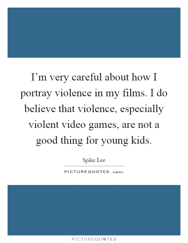 I'm very careful about how I portray violence in my films. I do believe that violence, especially violent video games, are not a good thing for young kids Picture Quote #1