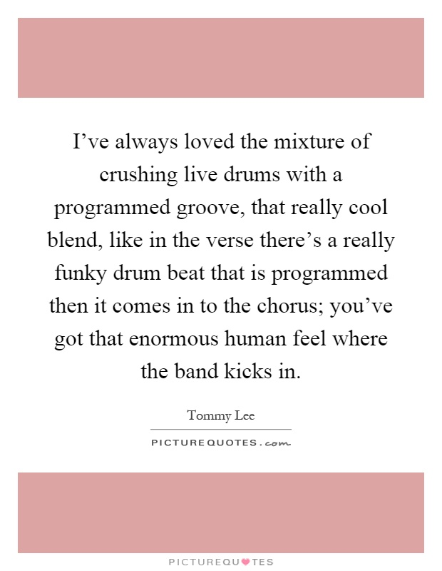 I've always loved the mixture of crushing live drums with a programmed groove, that really cool blend, like in the verse there's a really funky drum beat that is programmed then it comes in to the chorus; you've got that enormous human feel where the band kicks in Picture Quote #1