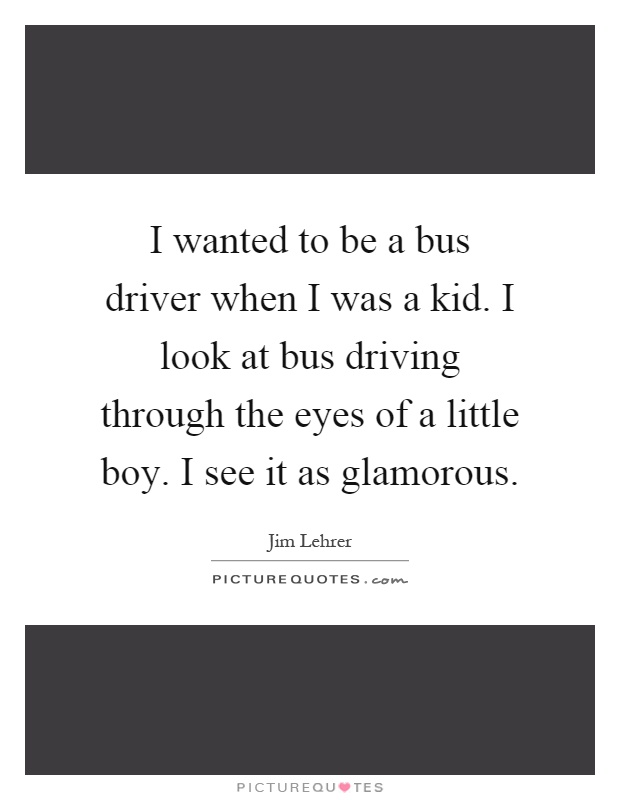 I wanted to be a bus driver when I was a kid. I look at bus driving through the eyes of a little boy. I see it as glamorous Picture Quote #1