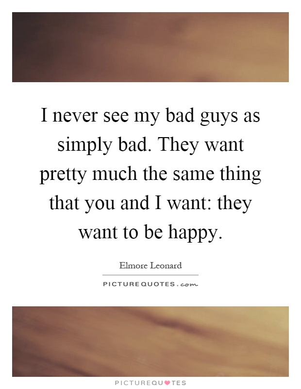 I never see my bad guys as simply bad. They want pretty much the same thing that you and I want: they want to be happy Picture Quote #1