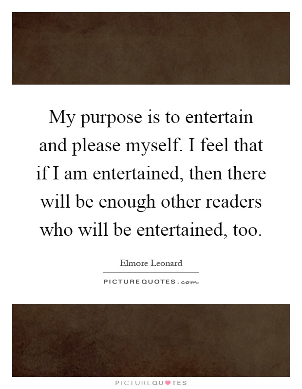My purpose is to entertain and please myself. I feel that if I am entertained, then there will be enough other readers who will be entertained, too Picture Quote #1