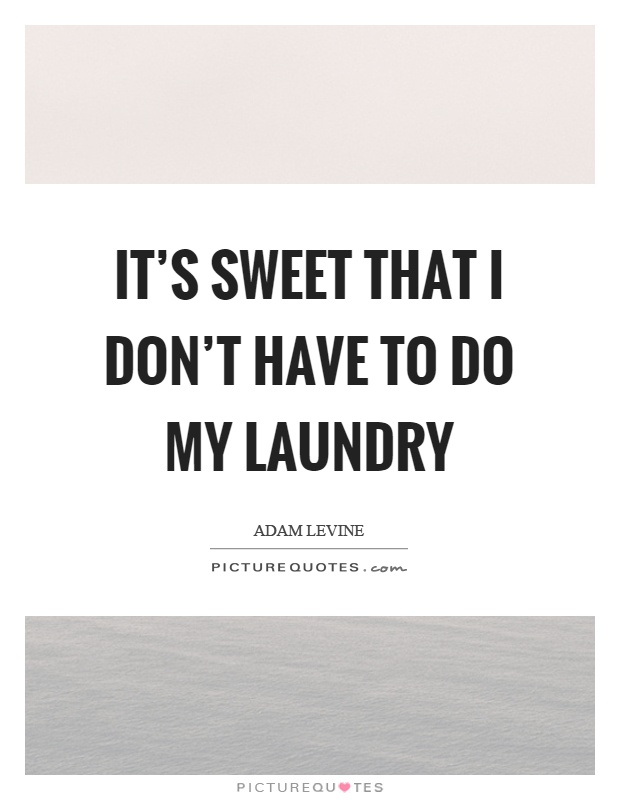 It's sweet that I don't have to do my laundry Picture Quote #1