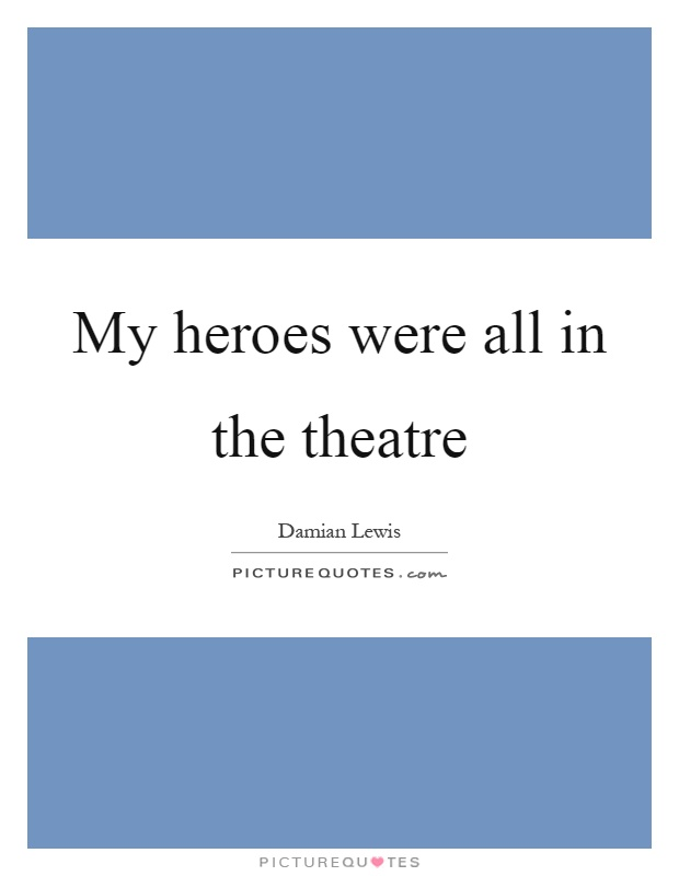 My heroes were all in the theatre Picture Quote #1