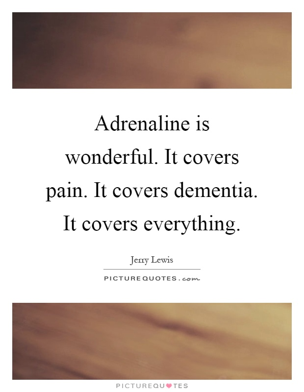 Adrenaline is wonderful. It covers pain. It covers dementia. It covers everything Picture Quote #1