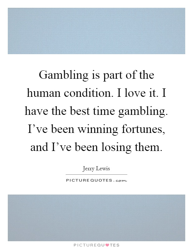 Gambling is part of the human condition. I love it. I have the best time gambling. I've been winning fortunes, and I've been losing them Picture Quote #1