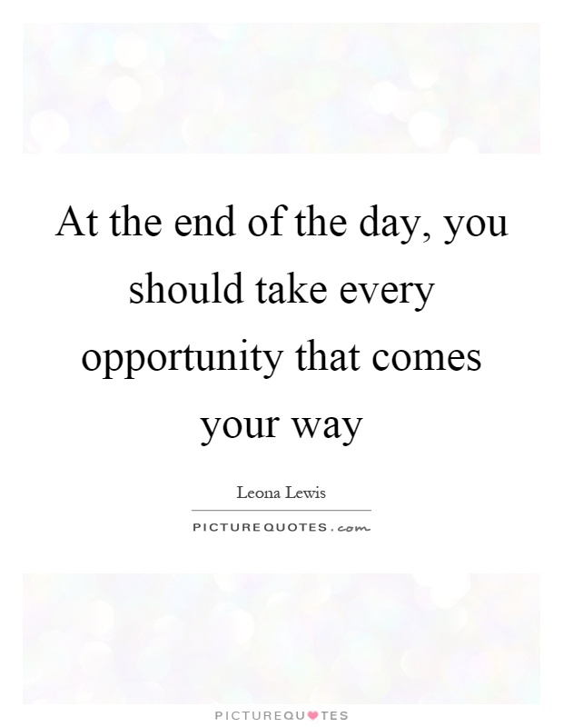 At the end of the day, you should take every opportunity that comes your way Picture Quote #1