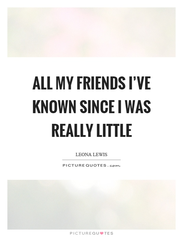All my friends I've known since I was really little Picture Quote #1