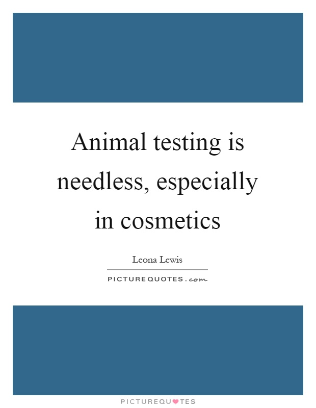Animal testing is needless, especially in cosmetics Picture Quote #1