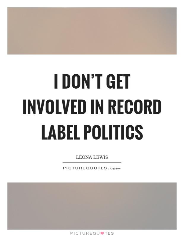 I don't get involved in record label politics Picture Quote #1