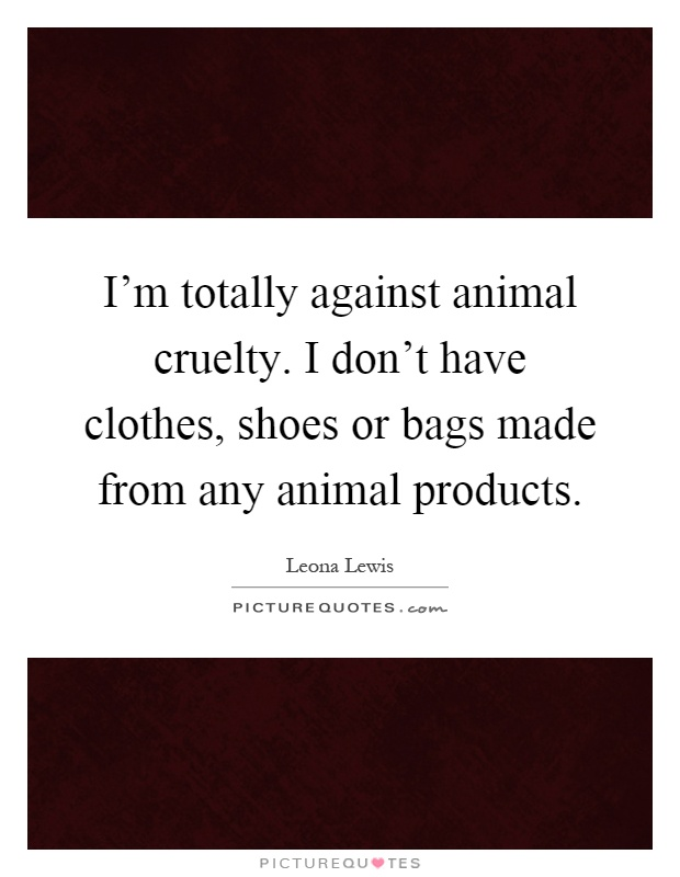 I'm totally against animal cruelty. I don't have clothes, shoes or bags made from any animal products Picture Quote #1