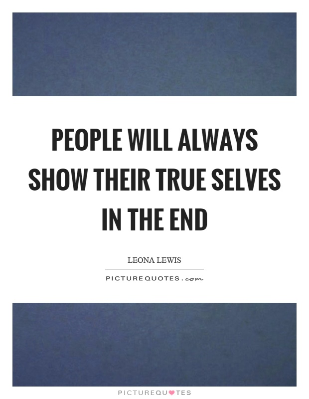 People will always show their true selves in the end Picture Quote #1