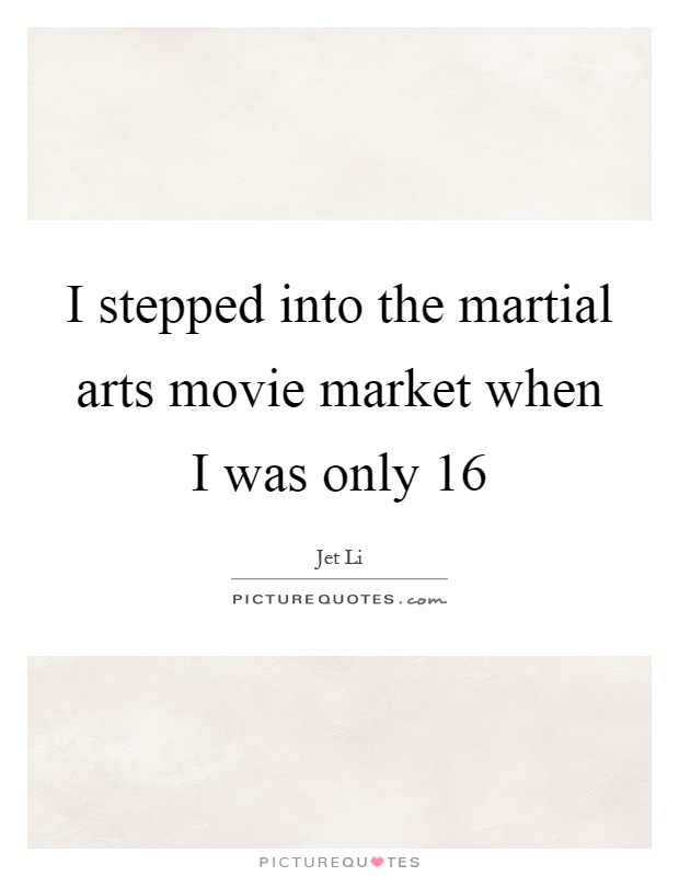 I stepped into the martial arts movie market when I was only 16 Picture Quote #1