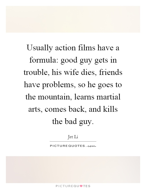 Usually action films have a formula: good guy gets in trouble, his wife dies, friends have problems, so he goes to the mountain, learns martial arts, comes back, and kills the bad guy Picture Quote #1