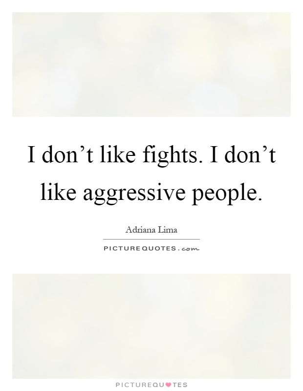 I don't like fights. I don't like aggressive people Picture Quote #1