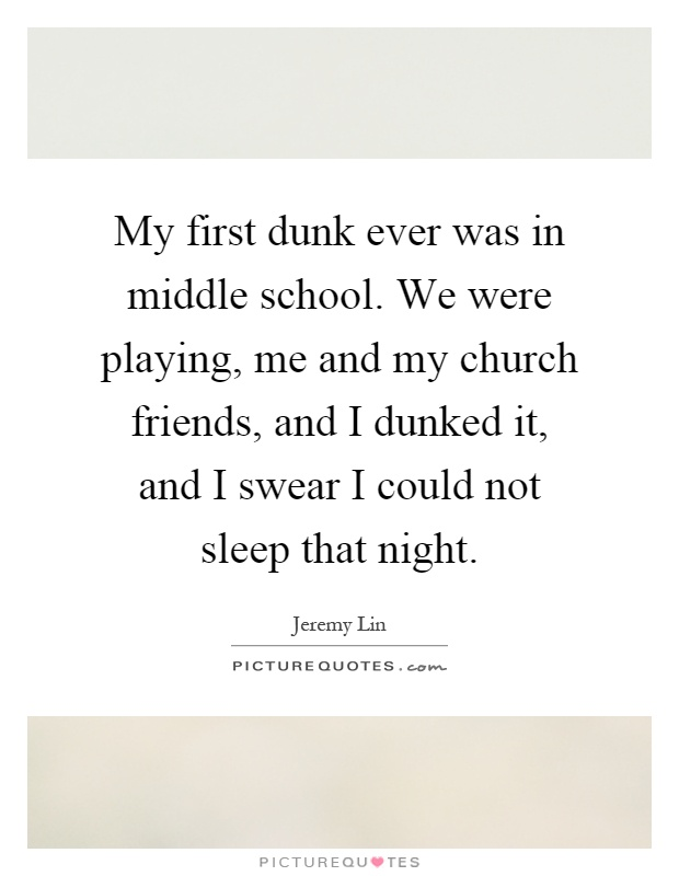 My first dunk ever was in middle school. We were playing, me and my church friends, and I dunked it, and I swear I could not sleep that night Picture Quote #1