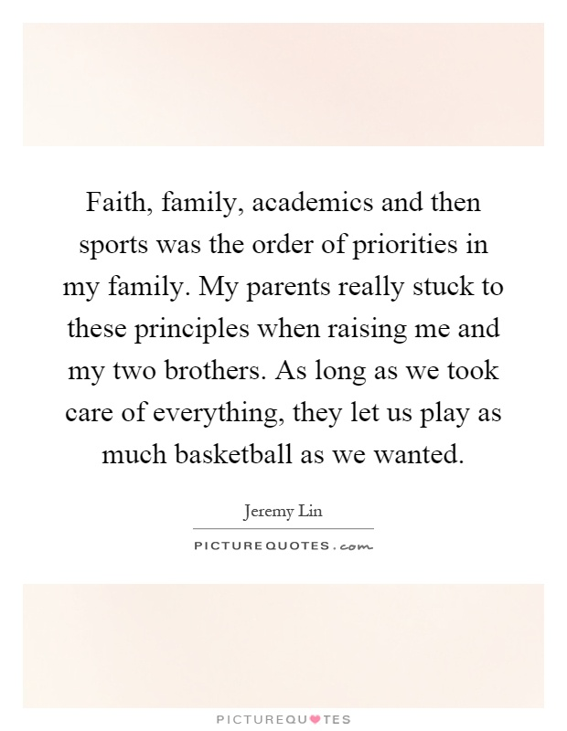 Faith, family, academics and then sports was the order of priorities in my family. My parents really stuck to these principles when raising me and my two brothers. As long as we took care of everything, they let us play as much basketball as we wanted Picture Quote #1