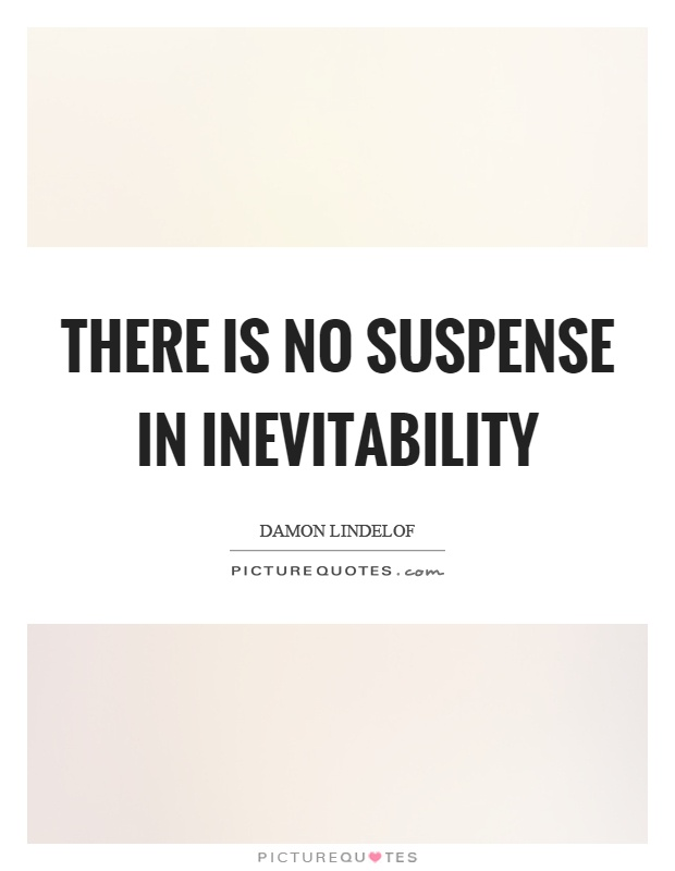 There is no suspense in inevitability Picture Quote #1