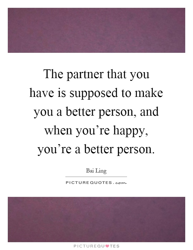 The partner that you have is supposed to make you a better person, and when you're happy, you're a better person Picture Quote #1