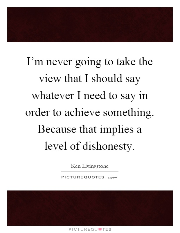 I'm never going to take the view that I should say whatever I need to say in order to achieve something. Because that implies a level of dishonesty Picture Quote #1