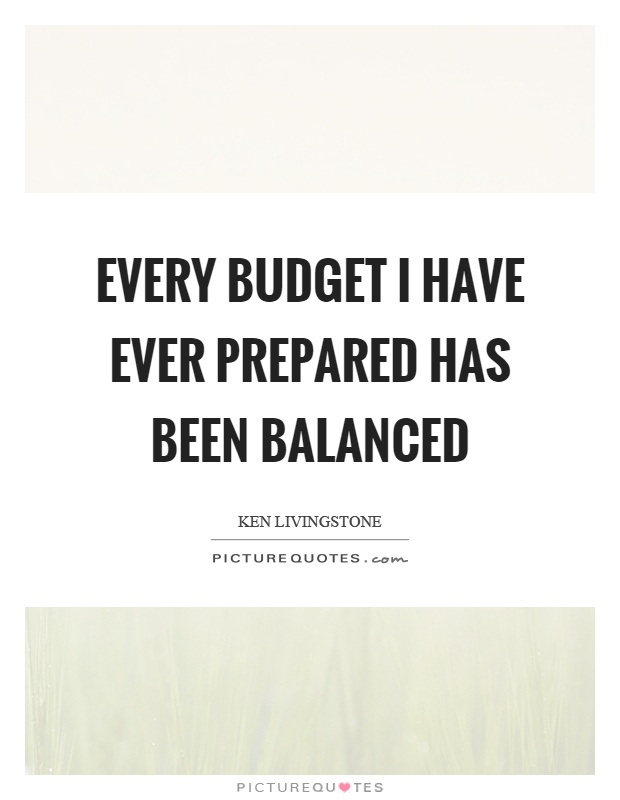 Every budget I have ever prepared has been balanced Picture Quote #1