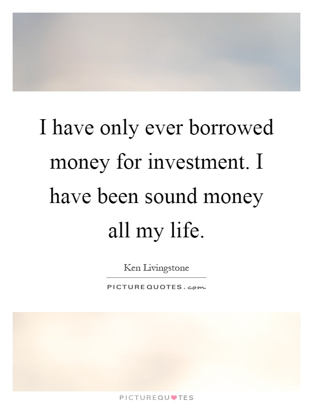I have only ever borrowed money for investment. I have been sound money all my life Picture Quote #1