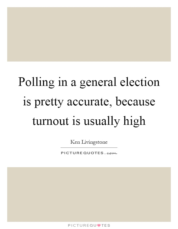 Polling in a general election is pretty accurate, because turnout is usually high Picture Quote #1