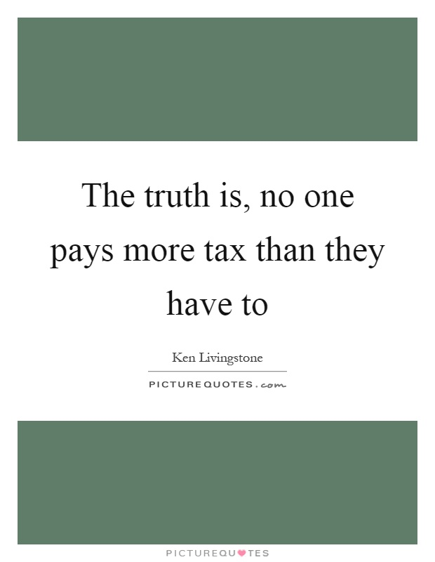 The truth is, no one pays more tax than they have to Picture Quote #1