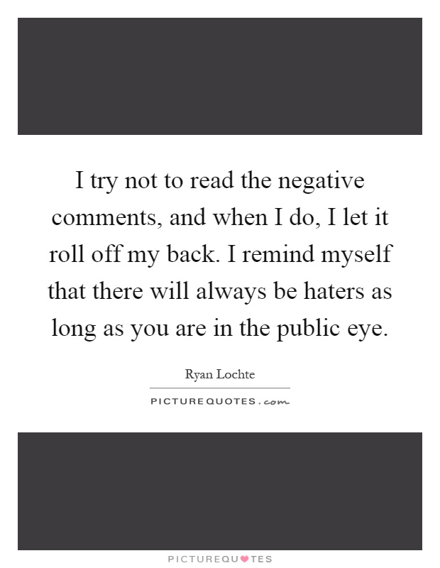 I try not to read the negative comments, and when I do, I let it roll off my back. I remind myself that there will always be haters as long as you are in the public eye Picture Quote #1