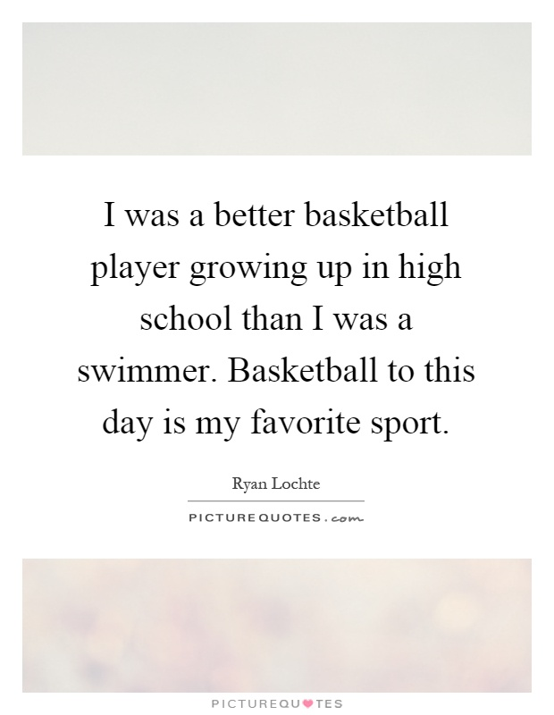 I was a better basketball player growing up in high school than I was a swimmer. Basketball to this day is my favorite sport Picture Quote #1
