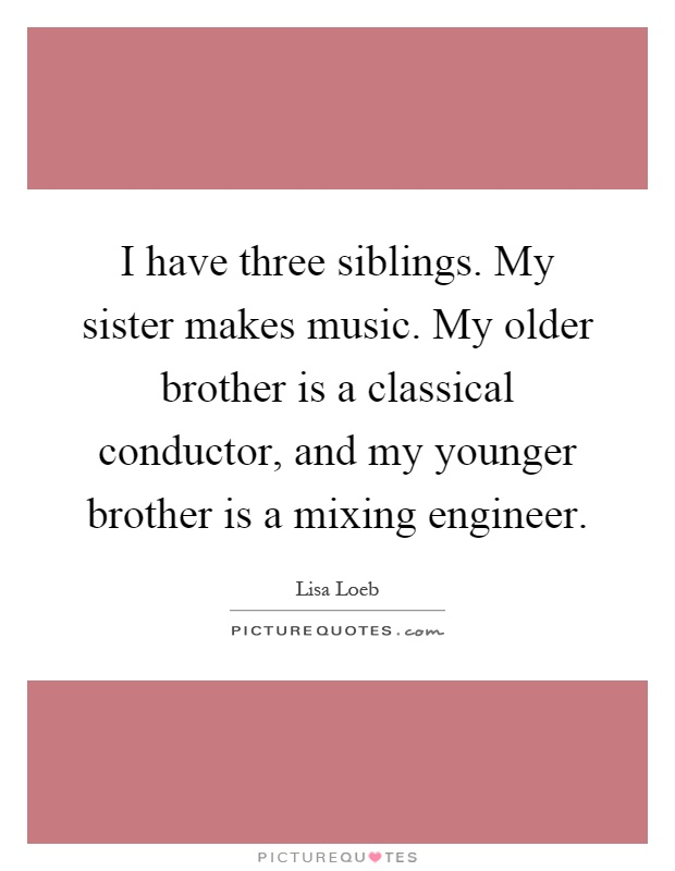 I have three siblings. My sister makes music. My older brother is a classical conductor, and my younger brother is a mixing engineer Picture Quote #1