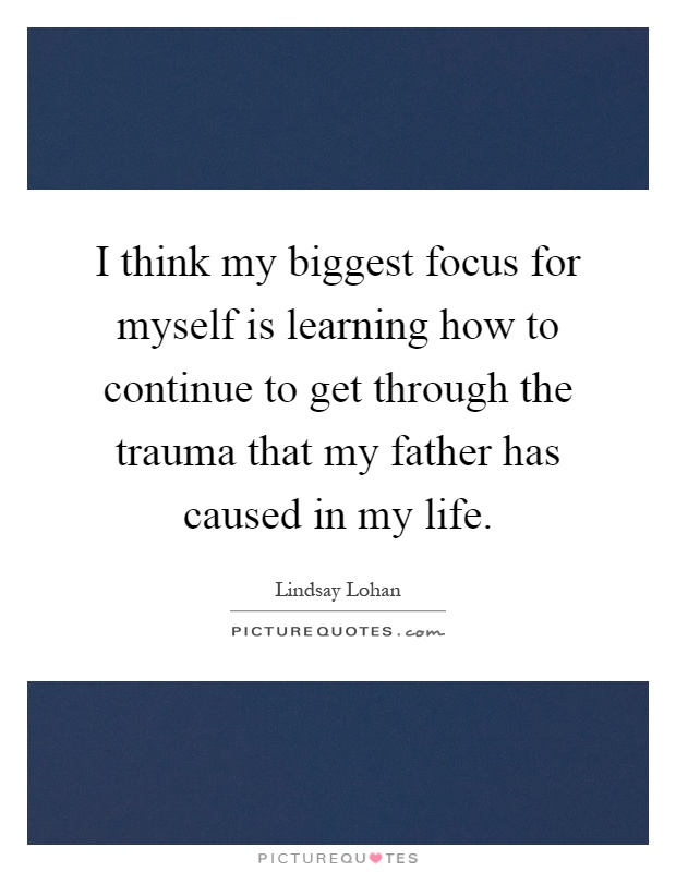 I think my biggest focus for myself is learning how to continue to get through the trauma that my father has caused in my life Picture Quote #1