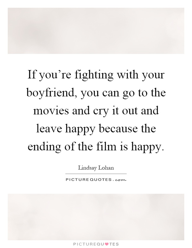 If you're fighting with your boyfriend, you can go to the movies and cry it out and leave happy because the ending of the film is happy Picture Quote #1