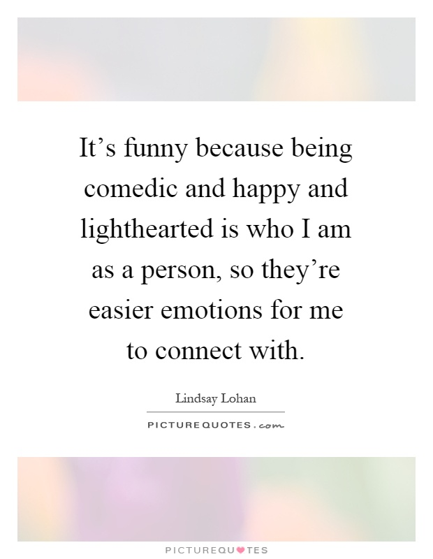 It's funny because being comedic and happy and lighthearted is who I am as a person, so they're easier emotions for me to connect with Picture Quote #1