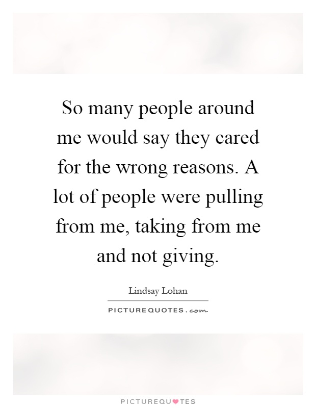 So many people around me would say they cared for the wrong reasons. A lot of people were pulling from me, taking from me and not giving Picture Quote #1