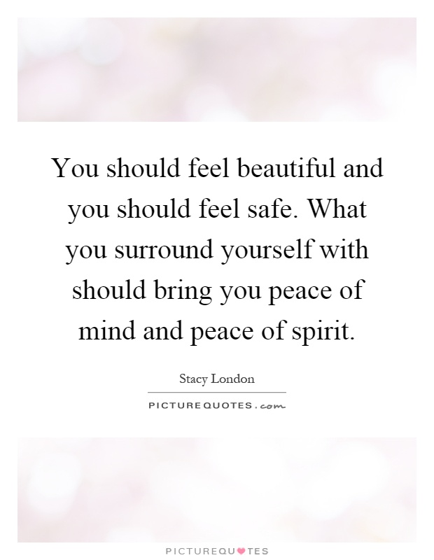 You should feel beautiful and you should feel safe. What you surround yourself with should bring you peace of mind and peace of spirit Picture Quote #1