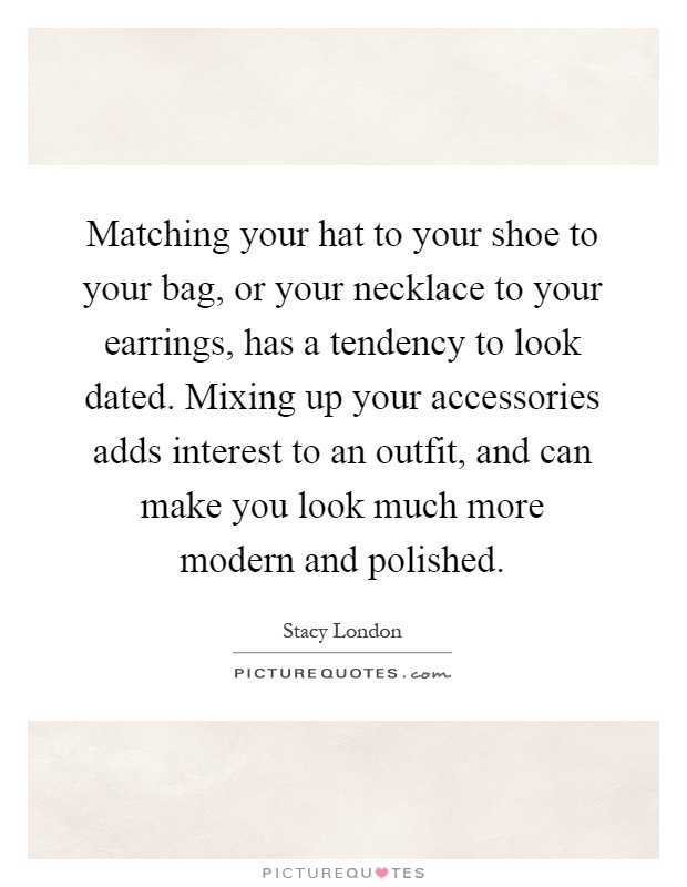 Matching your hat to your shoe to your bag, or your necklace to your earrings, has a tendency to look dated. Mixing up your accessories adds interest to an outfit, and can make you look much more modern and polished Picture Quote #1