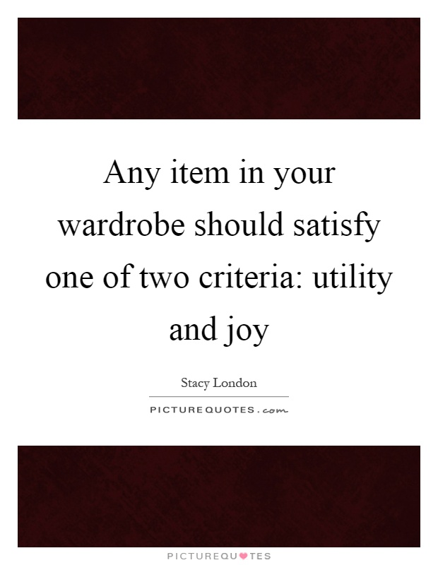 Any item in your wardrobe should satisfy one of two criteria: utility and joy Picture Quote #1