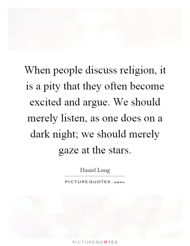 When people discuss religion, it is a pity that they often become excited and argue. We should merely listen, as one does on a dark night; we should merely gaze at the stars Picture Quote #1