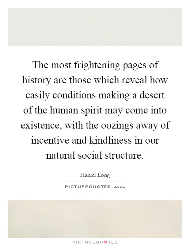 The most frightening pages of history are those which reveal how easily conditions making a desert of the human spirit may come into existence, with the oozings away of incentive and kindliness in our natural social structure Picture Quote #1