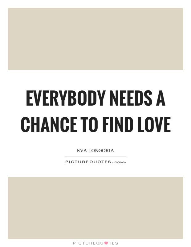 Everybody needs a chance to find love Picture Quote #1