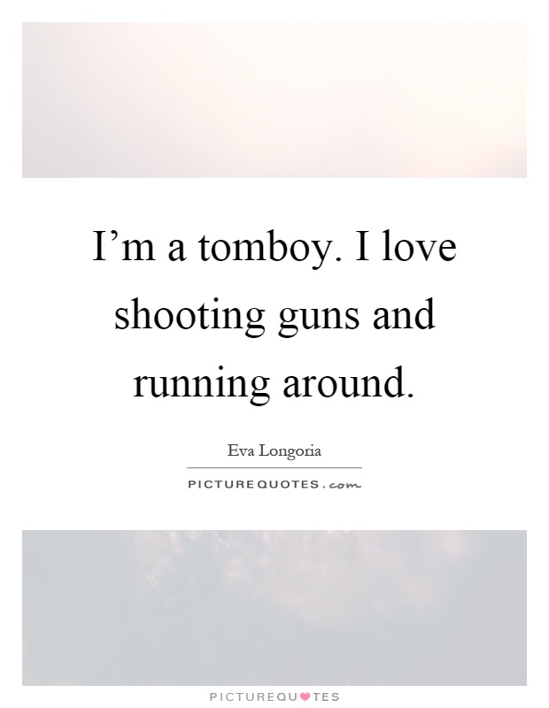 Im A Tomboy I Love Shooting Guns And Running Around Picture Quote
