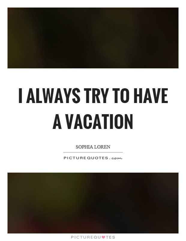 I always try to have a vacation Picture Quote #1