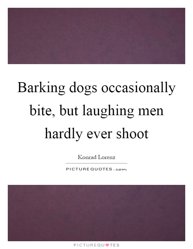 Barking dogs occasionally bite, but laughing men hardly ever shoot Picture Quote #1